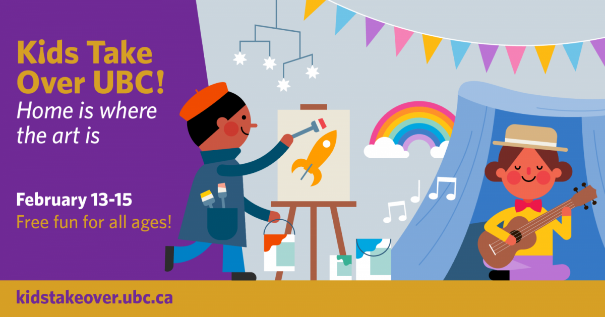 Kids take over UBC! Home is where the art is. Feb 13-15 Free Fun for all ages. Kid painter painting a spaceship on an easel. Another child plays a guitar under a home blanket fort.